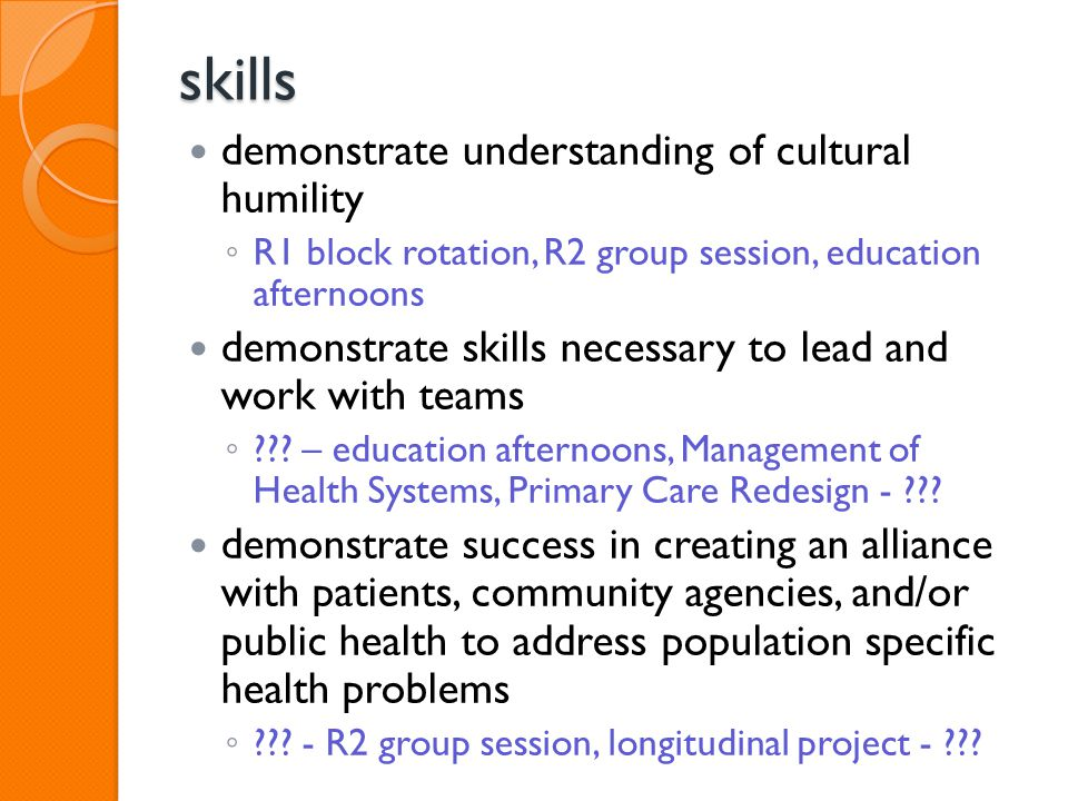 skills demonstrate understanding of cultural humility ◦ R1 block rotation, R2 group session, education afternoons demonstrate skills necessary to lead and work with teams ◦ .