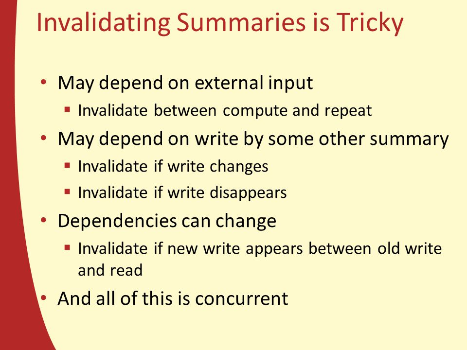 Invalidating Summaries is Tricky May depend on external input  Invalidate between compute and repeat May depend on write by some other summary  Inva