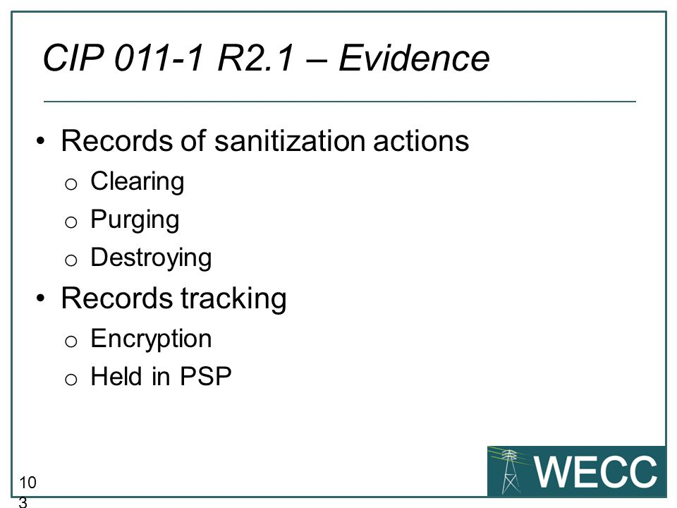 10 4 Records showing media was destroyed prior to disposal Other records of actions taken to prevent unauthorized retrieval of BES Cyber System Information CIP 011-1 R2.2 – Evidence