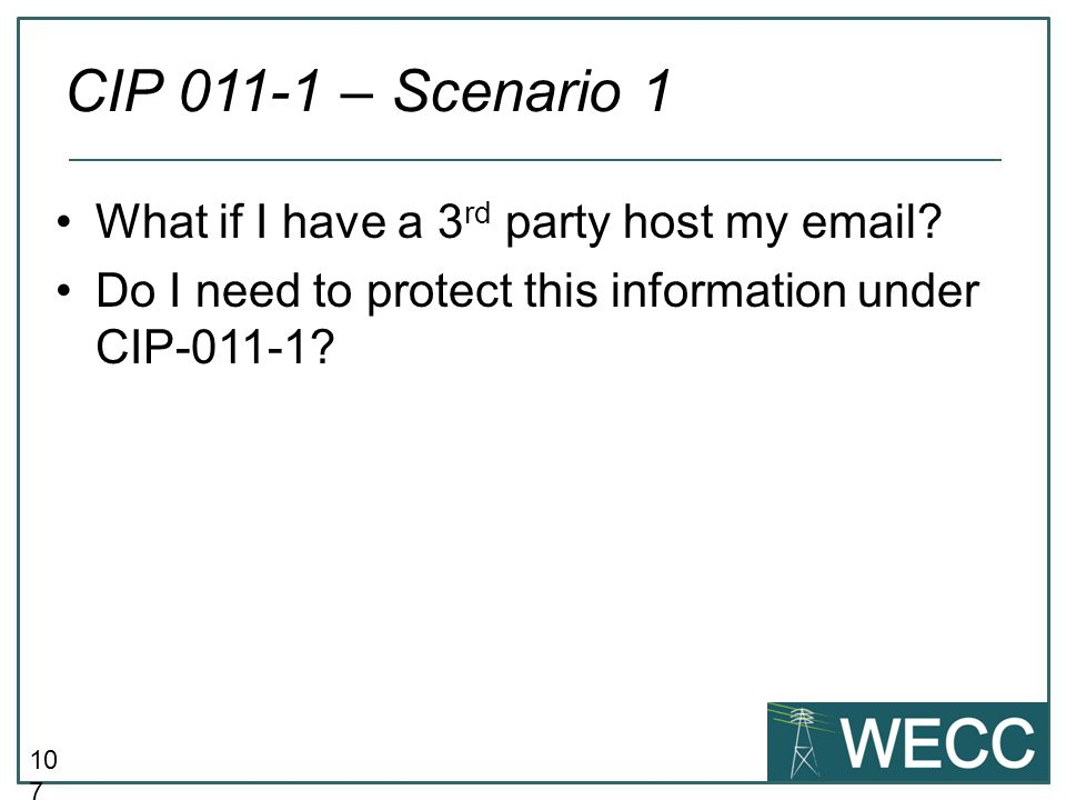 10 7 What if I have a 3 rd party host my email? Do I need to protect this information under CIP-011-1? CIP 011-1 – Scenario 1