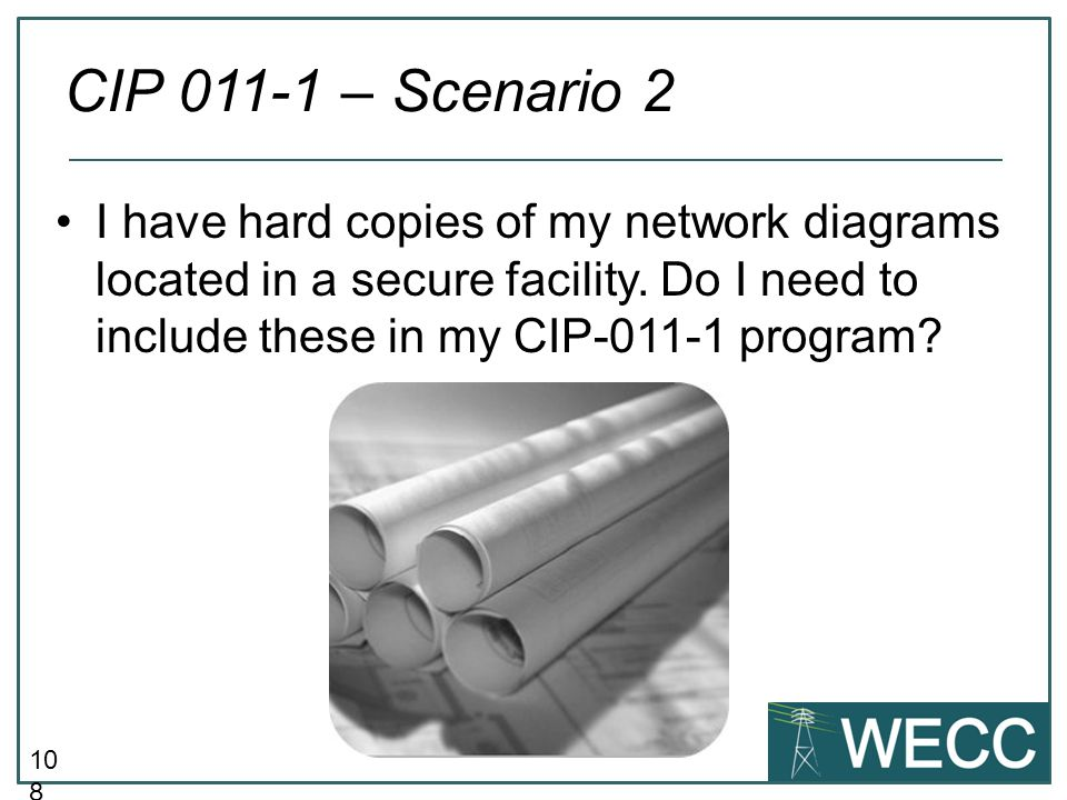 10 8 I have hard copies of my network diagrams located in a secure facility. Do I need to include these in my CIP-011-1 program? CIP 011-1 – Scenario
