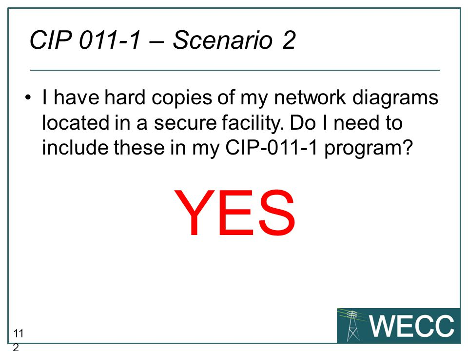 11 2 I have hard copies of my network diagrams located in a secure facility. Do I need to include these in my CIP-011-1 program? YES CIP 011-1 – Scena