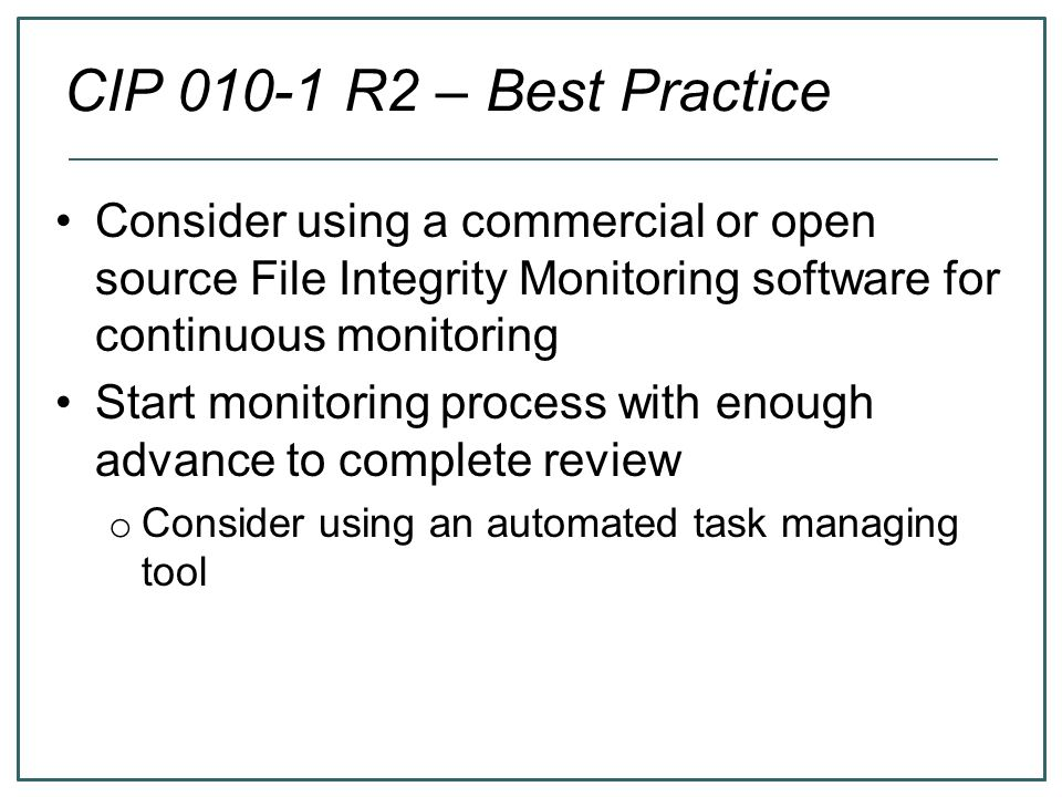 CIP 010-1 R2 – Best Practice Consider using a commercial or open source File Integrity Monitoring software for continuous monitoring Start monitoring