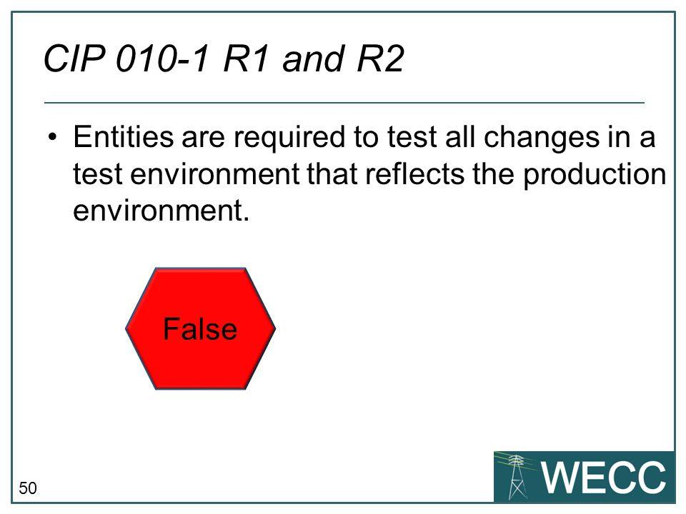 50 Entities are required to test all changes in a test environment that reflects the production environment. CIP 010-1 R1 and R2 False