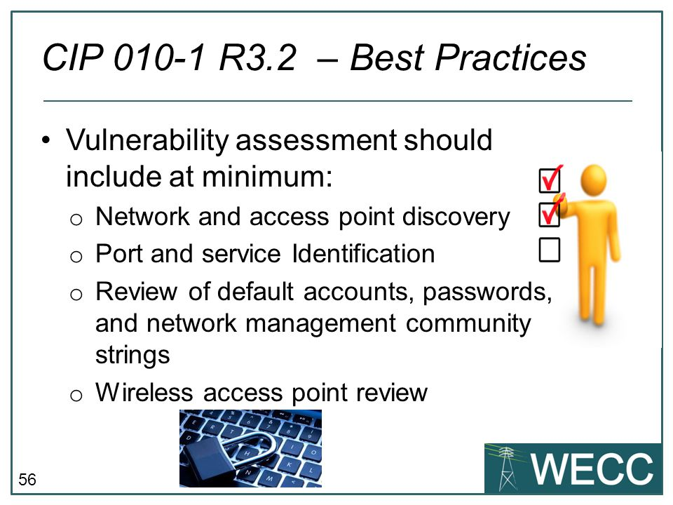 56 Vulnerability assessment should include at minimum: o Network and access point discovery o Port and service Identification o Review of default acco
