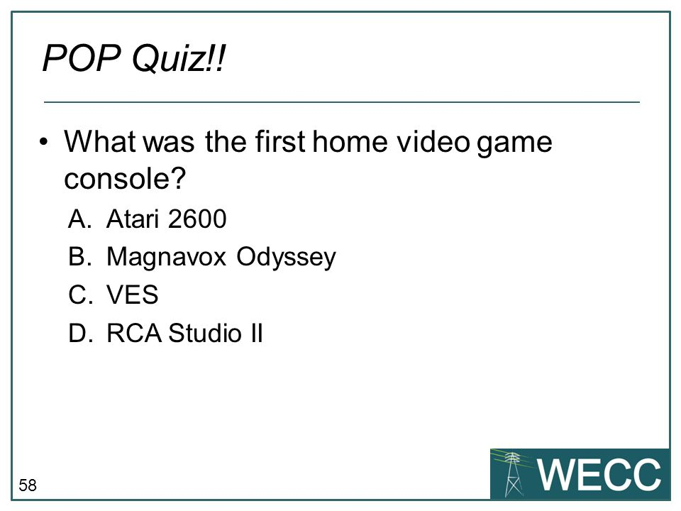 58 What was the first home video game console? A.Atari 2600 B.Magnavox Odyssey C.VES D.RCA Studio II POP Quiz!!