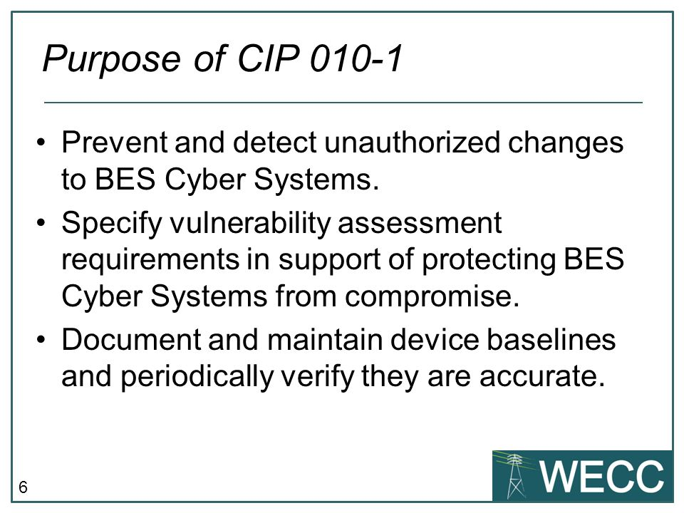 6 Prevent and detect unauthorized changes to BES Cyber Systems. Specify vulnerability assessment requirements in support of protecting BES Cyber Syste