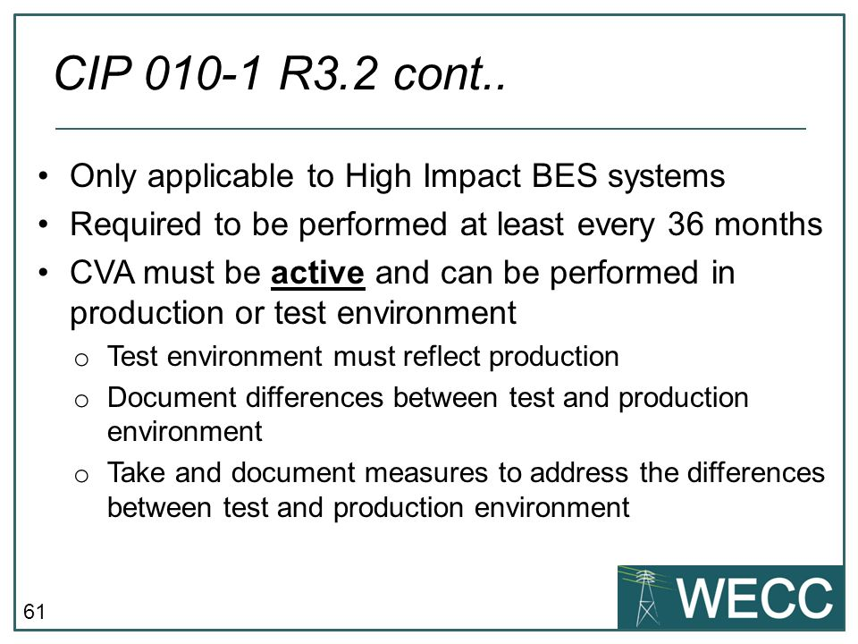 61 Only applicable to High Impact BES systems Required to be performed at least every 36 months CVA must be active and can be performed in production