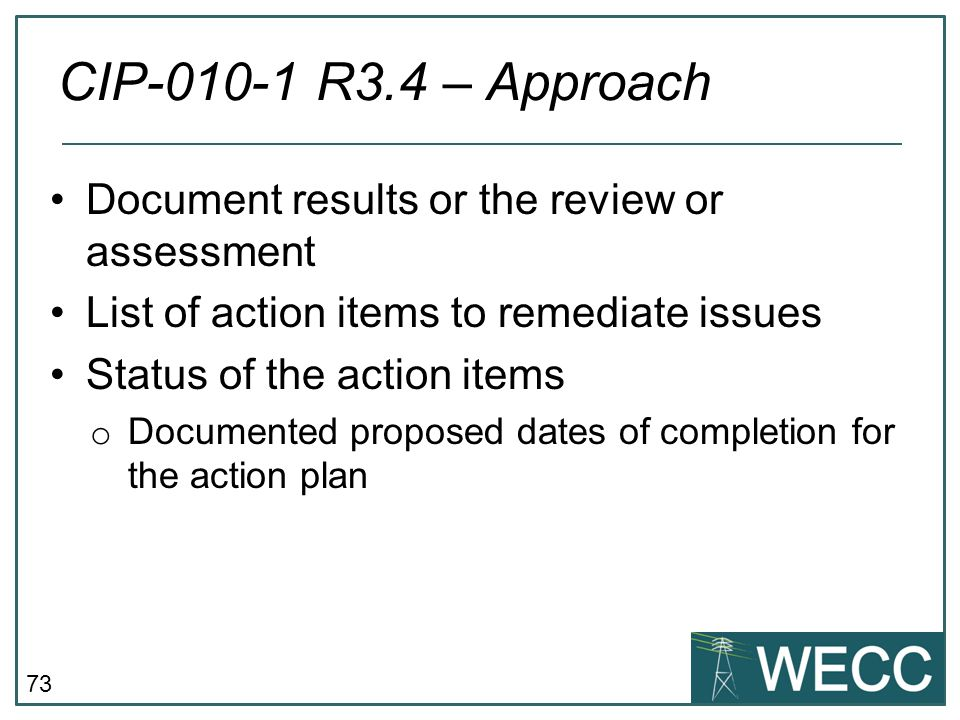 74 Tie actions outlined in the plan to specific SMEs Use an automated task managing tool to track all required tasks and ensure they are being completed Have steps to ensure action plan is updated and reflects actual proposed completion date of actions CIP-010-1 R3.4 – Best Practice