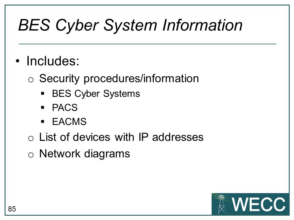 86 Does NOT include: o Individual pieces of information that by themselves do not pose a threat or could not be used to allow unauthorized access  Devices names  Individual IP addresses  ESP names  Policy statements BES Cyber System Information