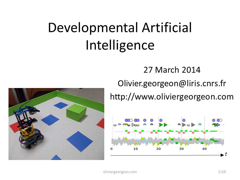 Developmental Artificial Intelligence 27 March 2014 Olivier.georgeon@liris.cnrs.fr http://www.oliviergeorgeon.com t oliviergeorgeon.com1/29