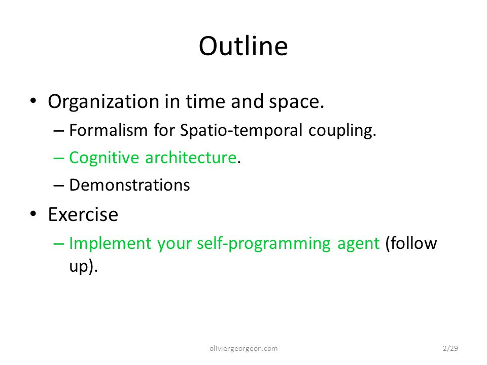 Reminder of theoretical ideas The objective is to learn (discover, organize and exploit) regularities of interaction in time and space to satisfy innate criteria (survival, curiosity, etc.).