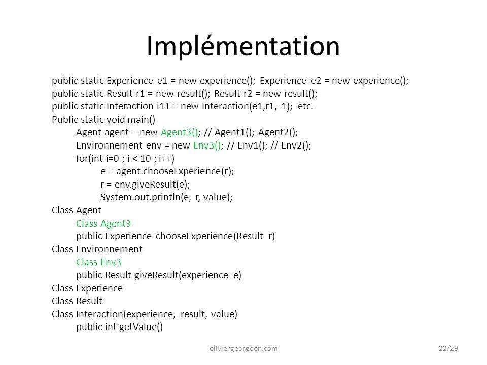 Implémentation public static Experience e1 = new experience(); Experience e2 = new experience(); public static Result r1 = new result(); Result r2 = new result(); public static Interaction i11 = new Interaction(e1,r1, 1); etc.