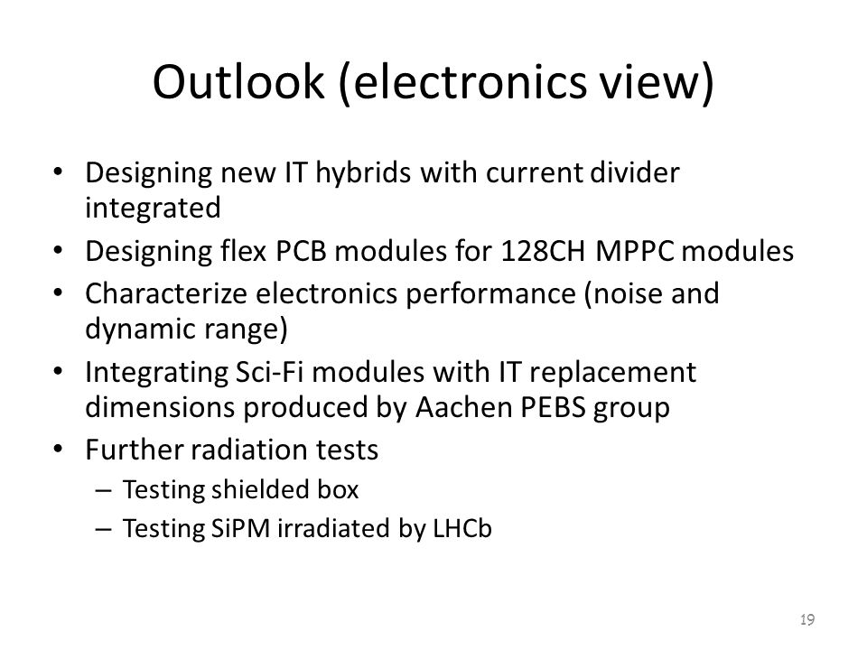 Outlook (electronics view) Designing new IT hybrids with current divider integrated Designing flex PCB modules for 128CH MPPC modules Characterize electronics performance (noise and dynamic range) Integrating Sci-Fi modules with IT replacement dimensions produced by Aachen PEBS group Further radiation tests – Testing shielded box – Testing SiPM irradiated by LHCb 19