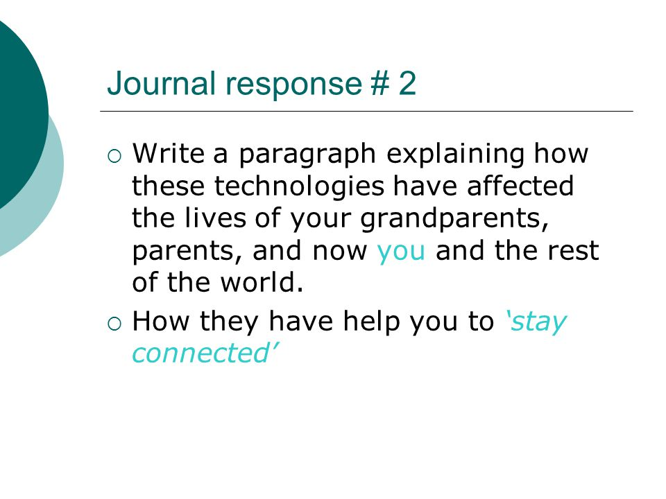Journal response # 2  Write a paragraph explaining how these technologies have affected the lives of your grandparents, parents, and now you and the rest of the world.