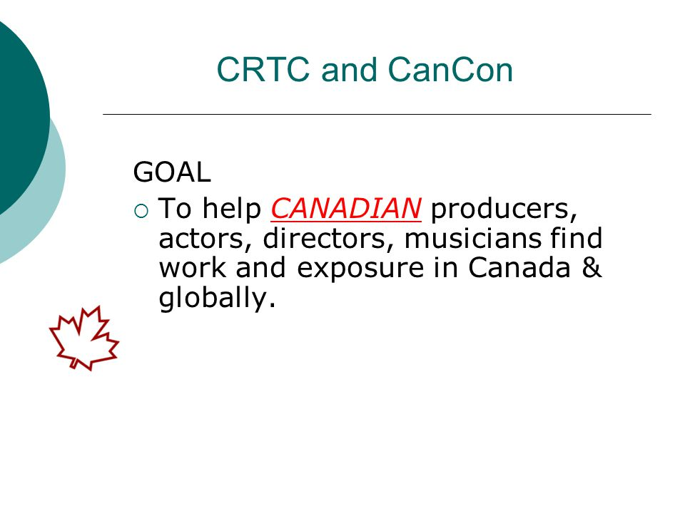 CRTC and CanCon GOAL  To help CANADIAN producers, actors, directors, musicians find work and exposure in Canada & globally.