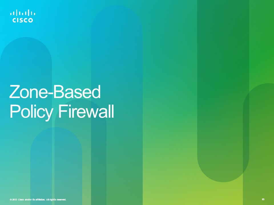 © 2012 Cisco and/or its affiliates. All rights reserved. 89 Zone-Based Policy Firewall