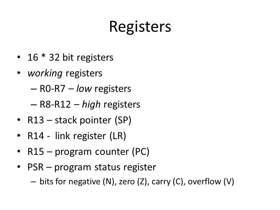 Registers 16 * 32 bit registers working registers – R0-R7 – low registers – R8-R12 – high registers R13 – stack pointer (SP) R14 - link register (LR) R15 – program counter (PC) PSR – program status register – bits for negative (N), zero (Z), carry (C), overflow (V)