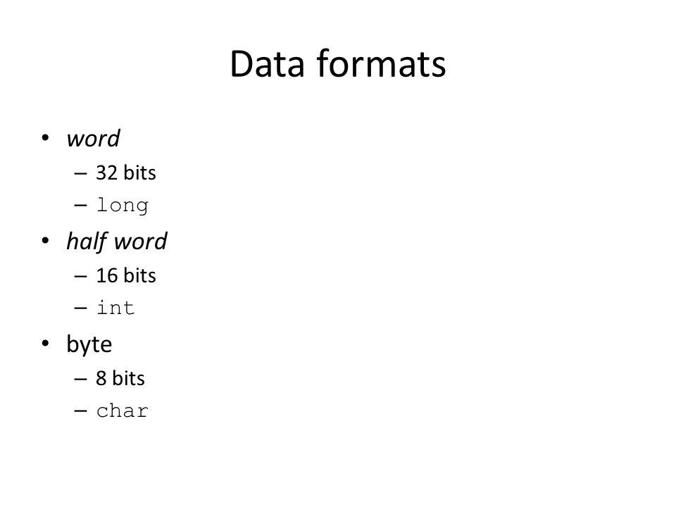 Data formats word – 32 bits – long half word – 16 bits – int byte – 8 bits – char