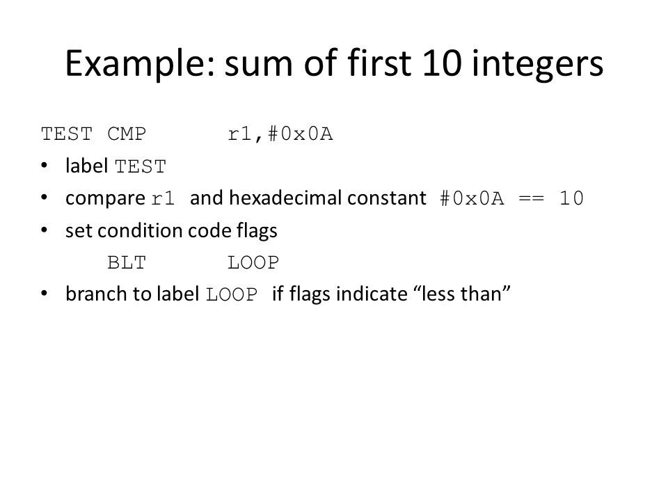 Example: sum of first 10 integers TESTCMP r1,#0x0A label TEST compare r1 and hexadecimal constant #0x0A == 10 set condition code flags BLT LOOP branch to label LOOP if flags indicate less than