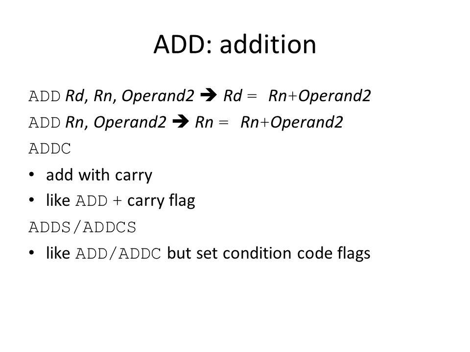 ADD: addition ADD Rd, Rn, Operand2  Rd = Rn + Operand2 ADD Rn, Operand2  Rn = Rn + Operand2 ADDC add with carry like ADD + carry flag ADDS/ADDCS like ADD/ADDC but set condition code flags