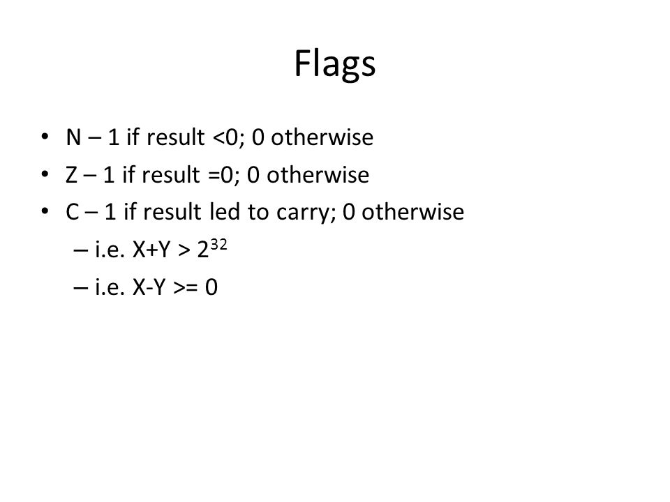 Flags N – 1 if result <0; 0 otherwise Z – 1 if result =0; 0 otherwise C – 1 if result led to carry; 0 otherwise – i.e. X+Y > 2 32 – i.e. X-Y >= 0