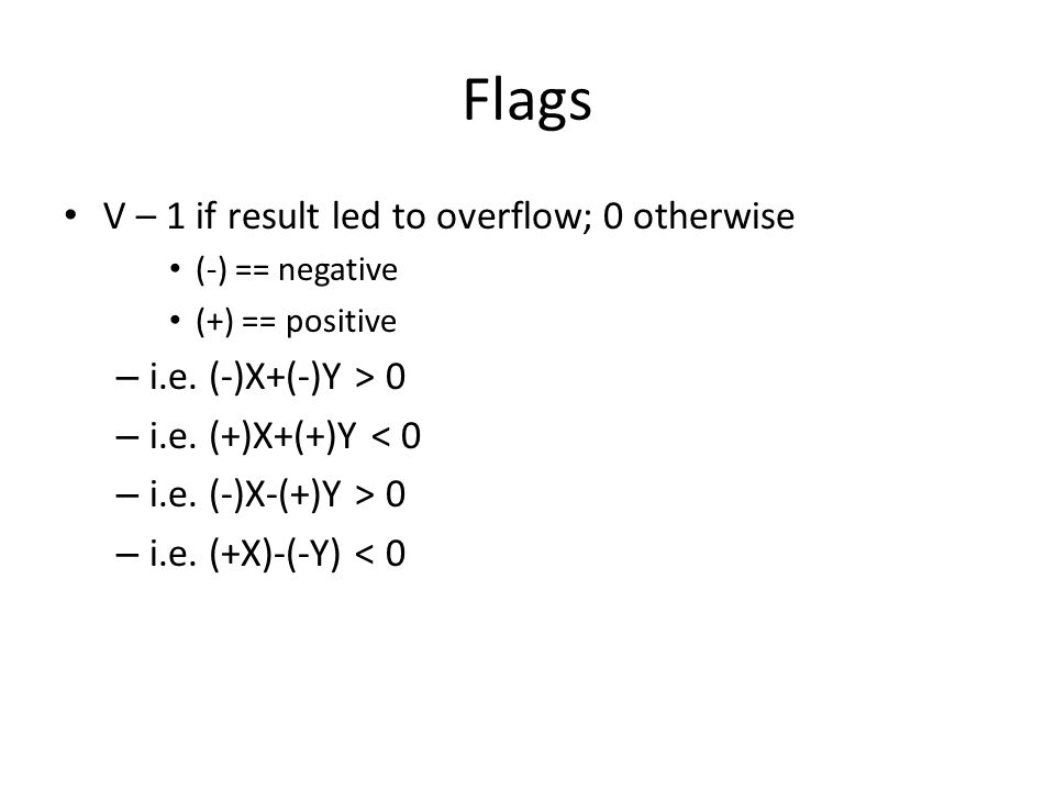 Flags V – 1 if result led to overflow; 0 otherwise (-) == negative (+) == positive – i.e. (-)X+(-)Y > 0 – i.e. (+)X+(+)Y < 0 – i.e. (-)X-(+)Y > 0 – i.