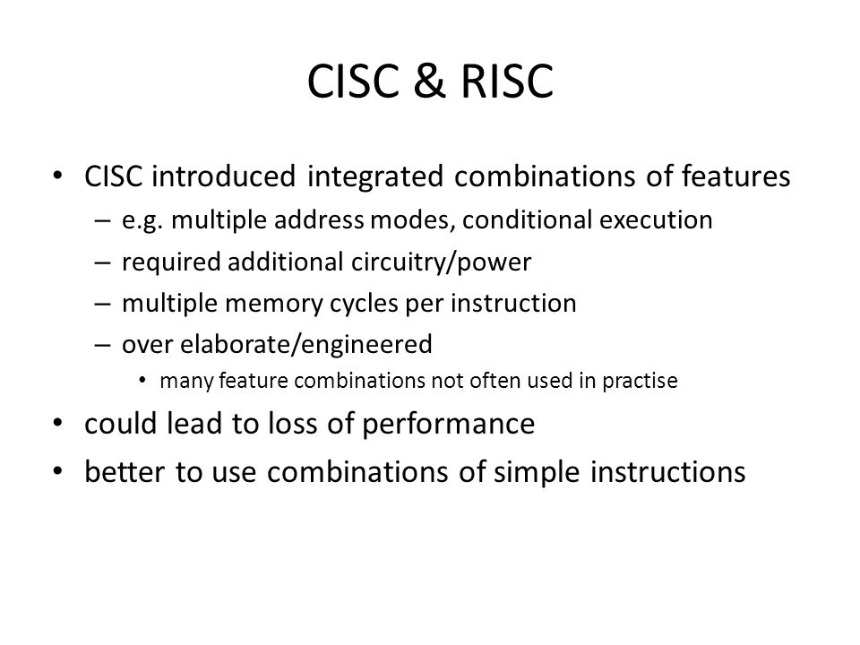 CISC & RISC CISC introduced integrated combinations of features – e.g. multiple address modes, conditional execution – required additional circuitry/p
