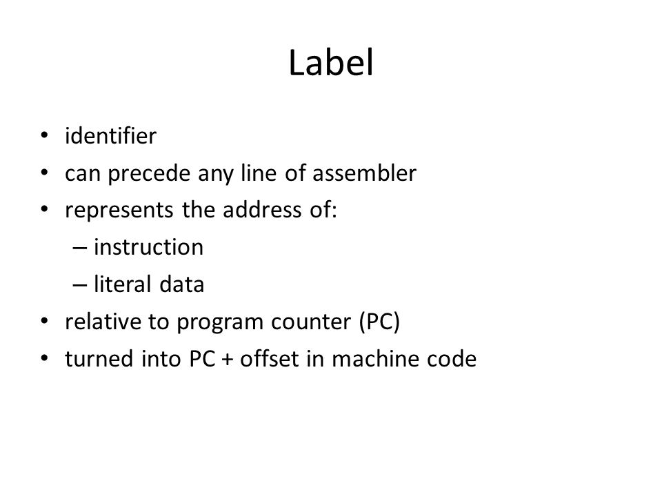 Label identifier can precede any line of assembler represents the address of: – instruction – literal data relative to program counter (PC) turned into PC + offset in machine code