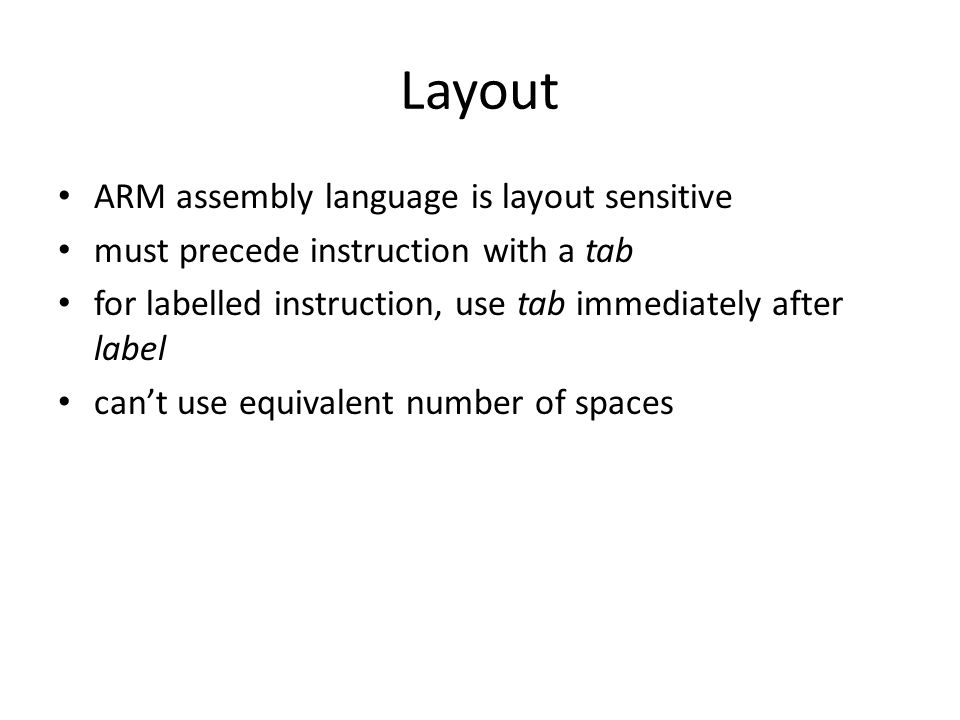 Layout ARM assembly language is layout sensitive must precede instruction with a tab for labelled instruction, use tab immediately after label can't u