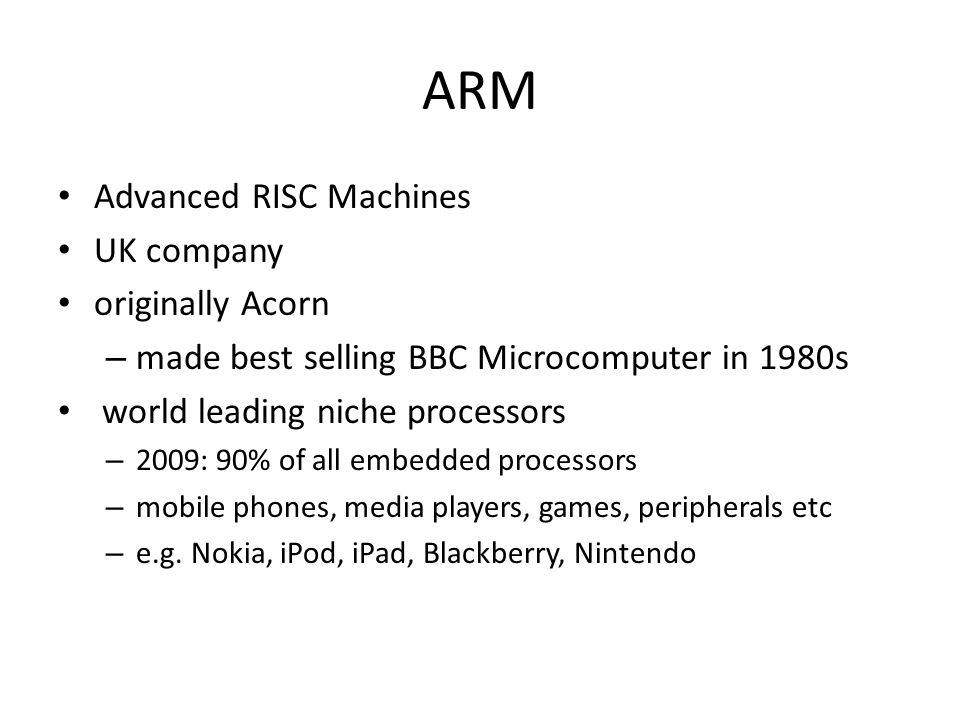 ARM Advanced RISC Machines UK company originally Acorn – made best selling BBC Microcomputer in 1980s world leading niche processors – 2009: 90% of al