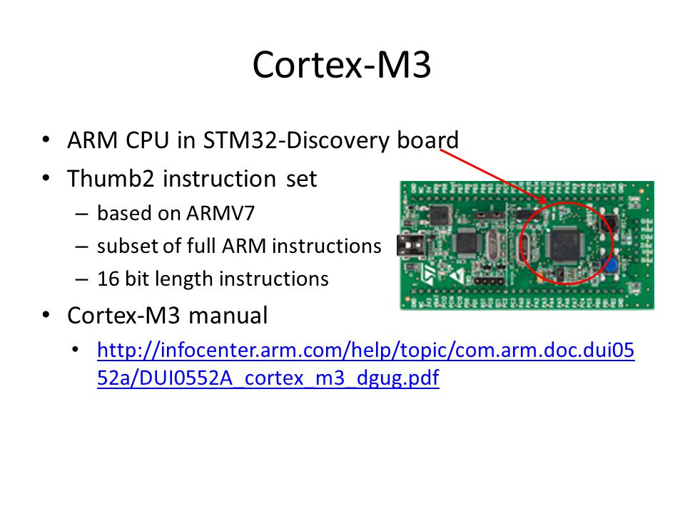 Cortex-M3 ARM CPU in STM32-Discovery board Thumb2 instruction set – based on ARMV7 – subset of full ARM instructions – 16 bit length instructions Cort