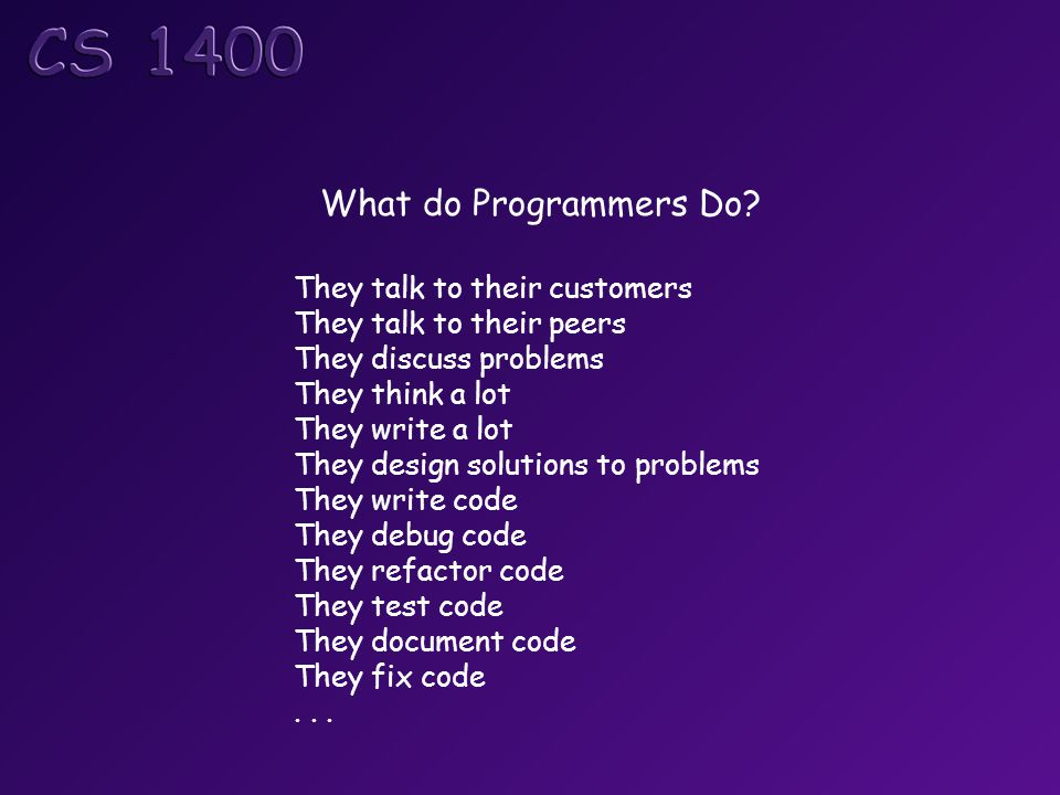 What do Programmers Do? They talk to their customers They talk to their peers They discuss problems They think a lot They write a lot They design solu