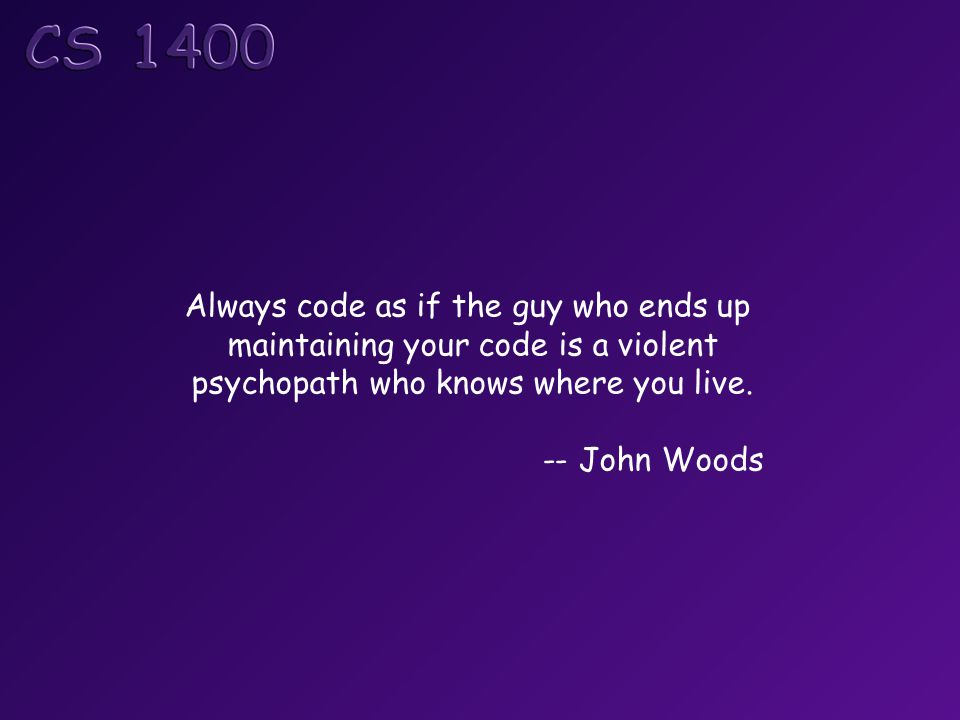 Always code as if the guy who ends up maintaining your code is a violent psychopath who knows where you live. -- John Woods