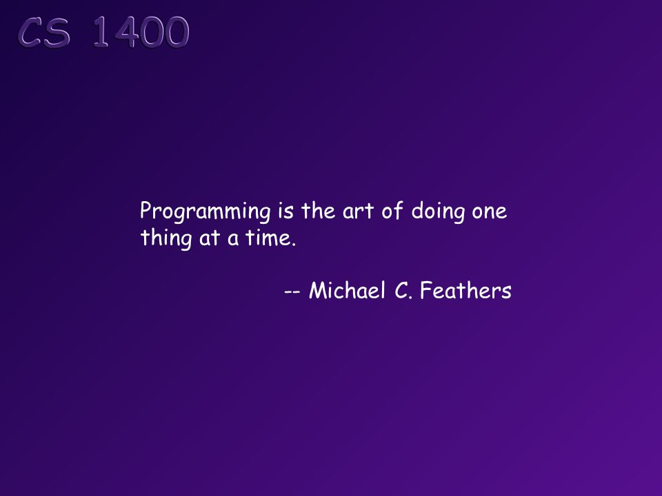 Programming is the art of doing one thing at a time. -- Michael C. Feathers