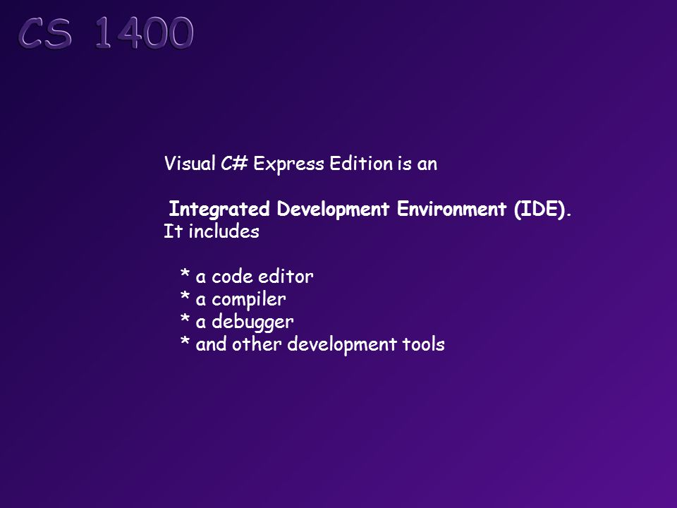 Visual C# Express Edition is an Integrated Development Environment (IDE). It includes * a code editor * a compiler * a debugger * and other developmen
