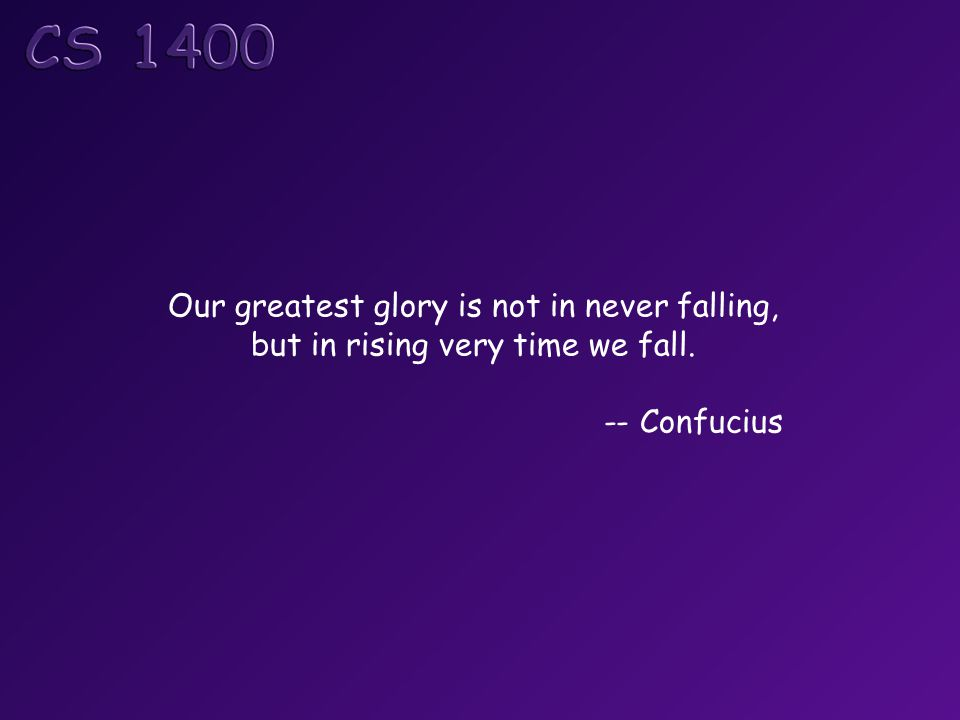 Our greatest glory is not in never falling, but in rising very time we fall. -- Confucius