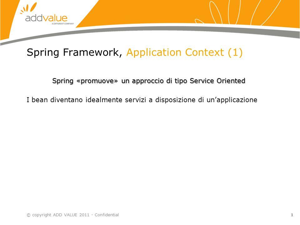 Spring Framework, Application Context (1) Spring «promuove» un approccio di tipo Service Oriented I bean diventano idealmente servizi a disposizione di un'applicazione © copyright ADD VALUE 2011 - Confidential1
