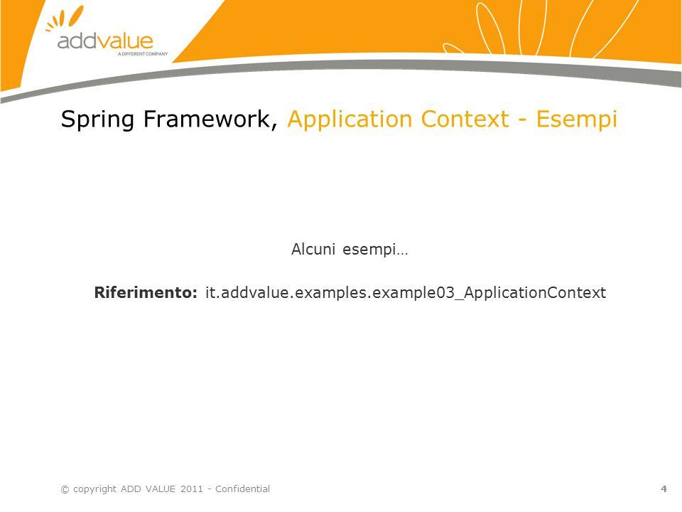 4 Spring Framework, Application Context - Esempi © copyright ADD VALUE 2011 - Confidential Alcuni esempi… Riferimento: it.addvalue.examples.example03_ApplicationContext
