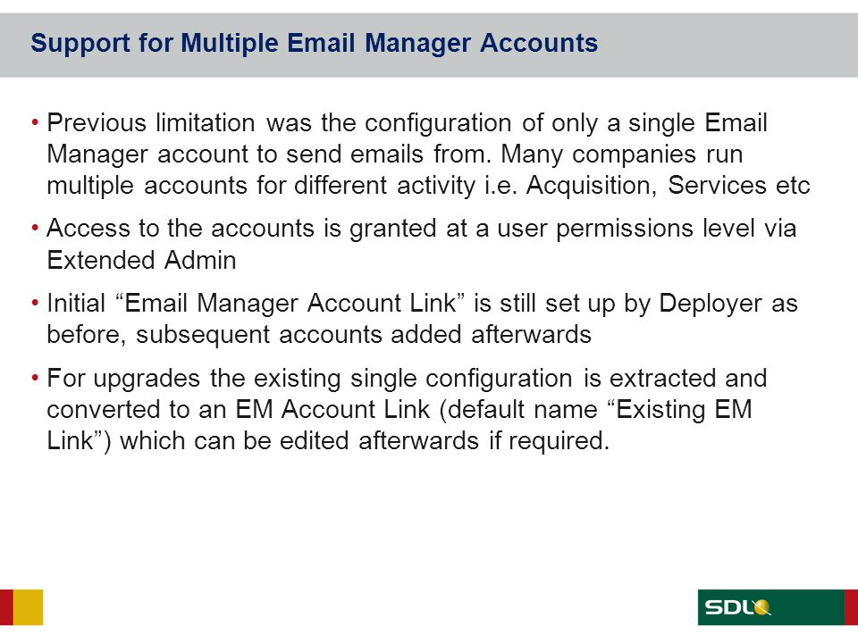 Support for Multiple Email Manager Accounts Previous limitation was the configuration of only a single Email Manager account to send emails from. Many