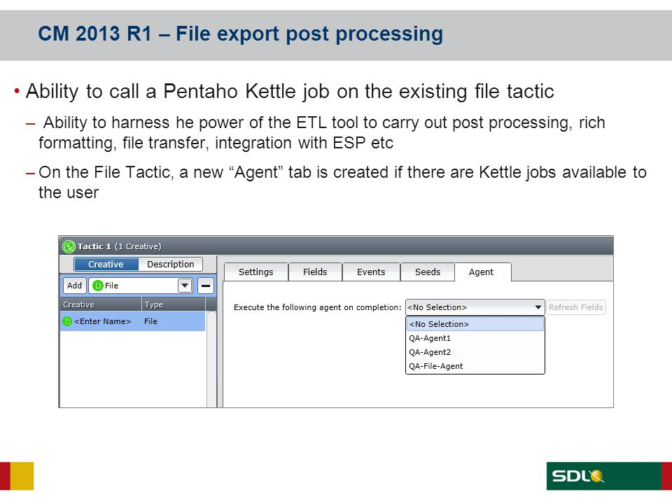 CM 2013 R1 – File export post processing Ability to call a Pentaho Kettle job on the existing file tactic – Ability to harness he power of the ETL too