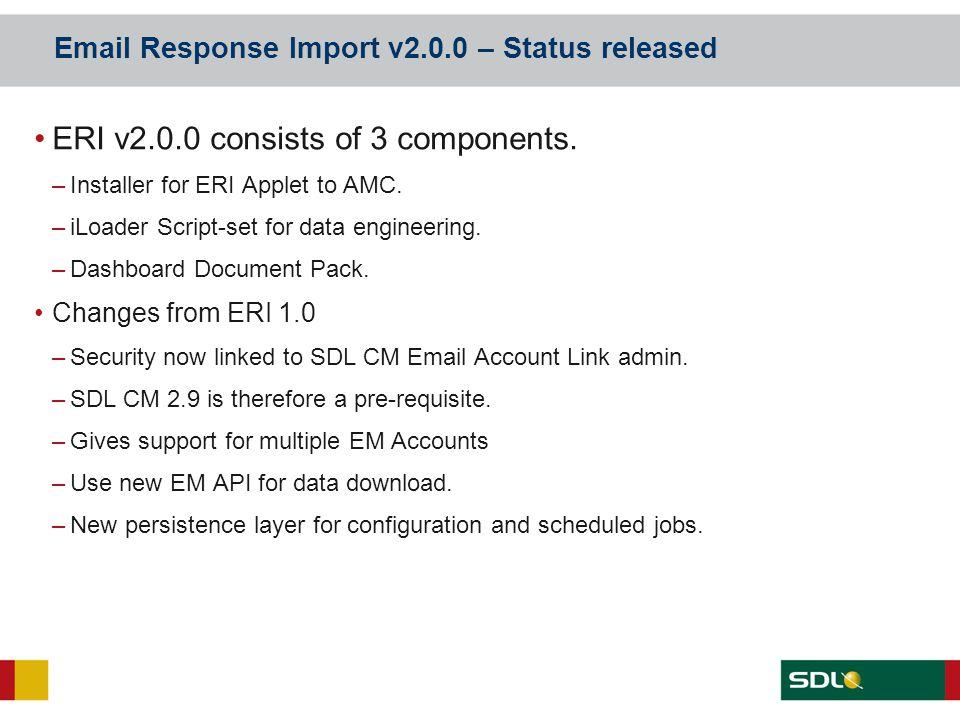 Email Response Import v2.0.0 – Status released ERI v2.0.0 consists of 3 components. –Installer for ERI Applet to AMC. –iLoader Script-set for data eng