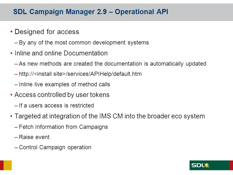 SDL Campaign Manager 2.9 – Operational API Designed for access –By any of the most common development systems Inline and online Documentation –As new