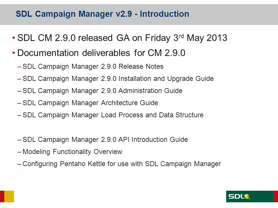 SDL Campaign Manager v2.9 - Introduction SDL CM 2.9.0 released GA on Friday 3 rd May 2013 Documentation deliverables for CM 2.9.0 –SDL Campaign Manage
