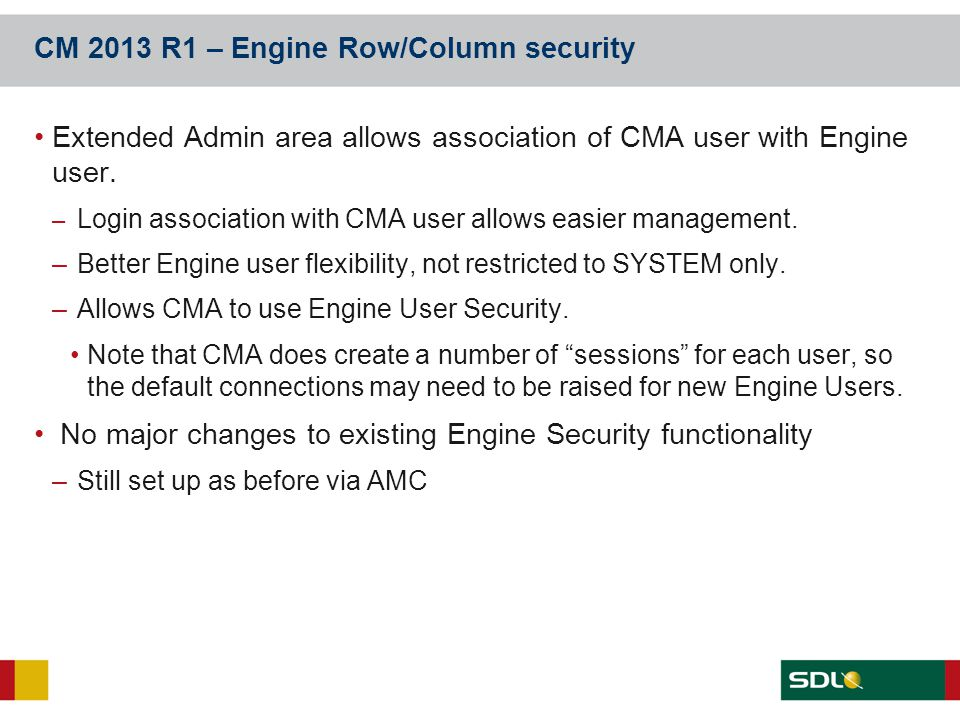 CM 2013 R1 – Engine Row/Column security Extended Admin area allows association of CMA user with Engine user. – Login association with CMA user allows