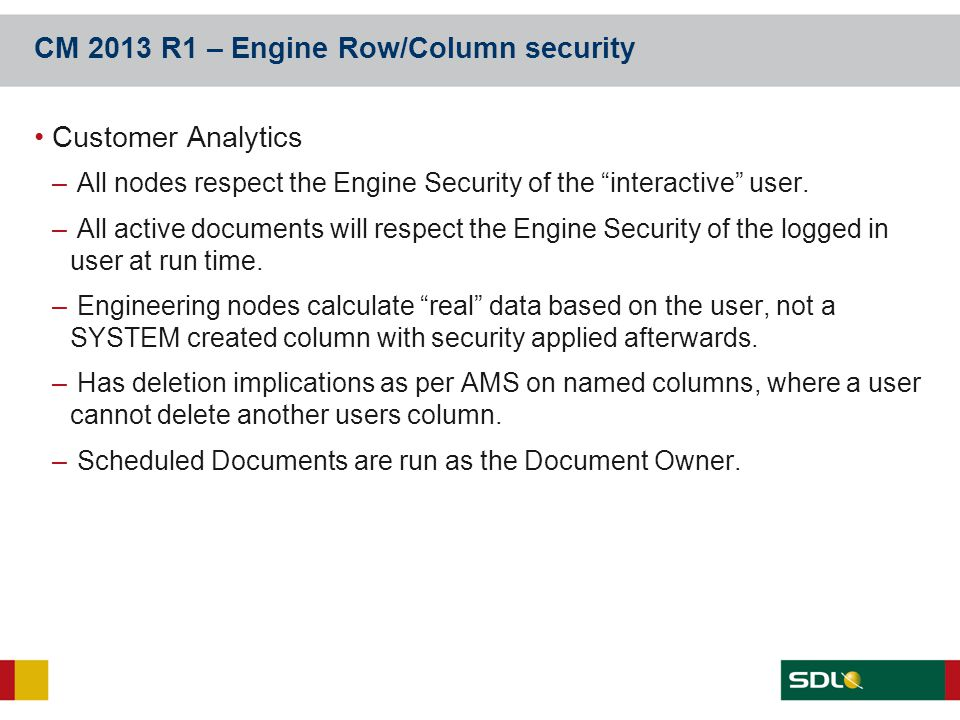 "CM 2013 R1 – Engine Row/Column security Customer Analytics – All nodes respect the Engine Security of the ""interactive"" user. – All active documents w"