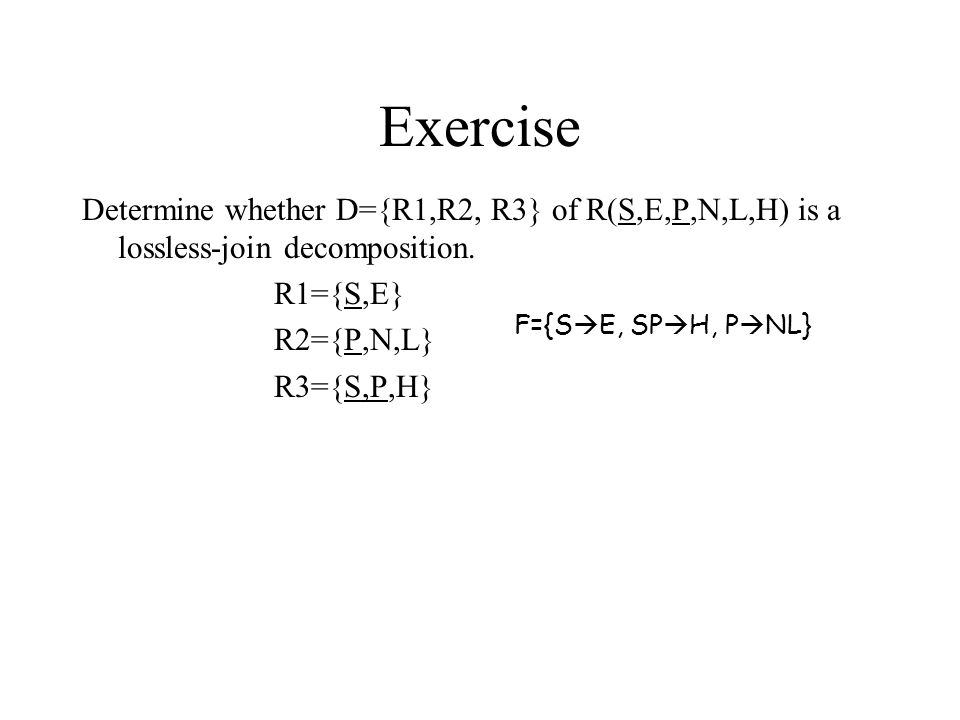 Exercise Determine whether D={R1,R2, R3} of R(S,E,P,N,L,H) is a lossless-join decomposition.