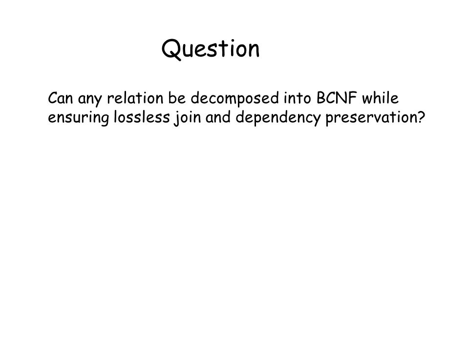 Question Can any relation be decomposed into BCNF while ensuring lossless join and dependency preservation