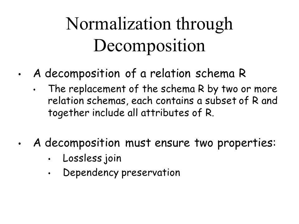 A decomposition of a relation schema R The replacement of the schema R by two or more relation schemas, each contains a subset of R and together include all attributes of R.