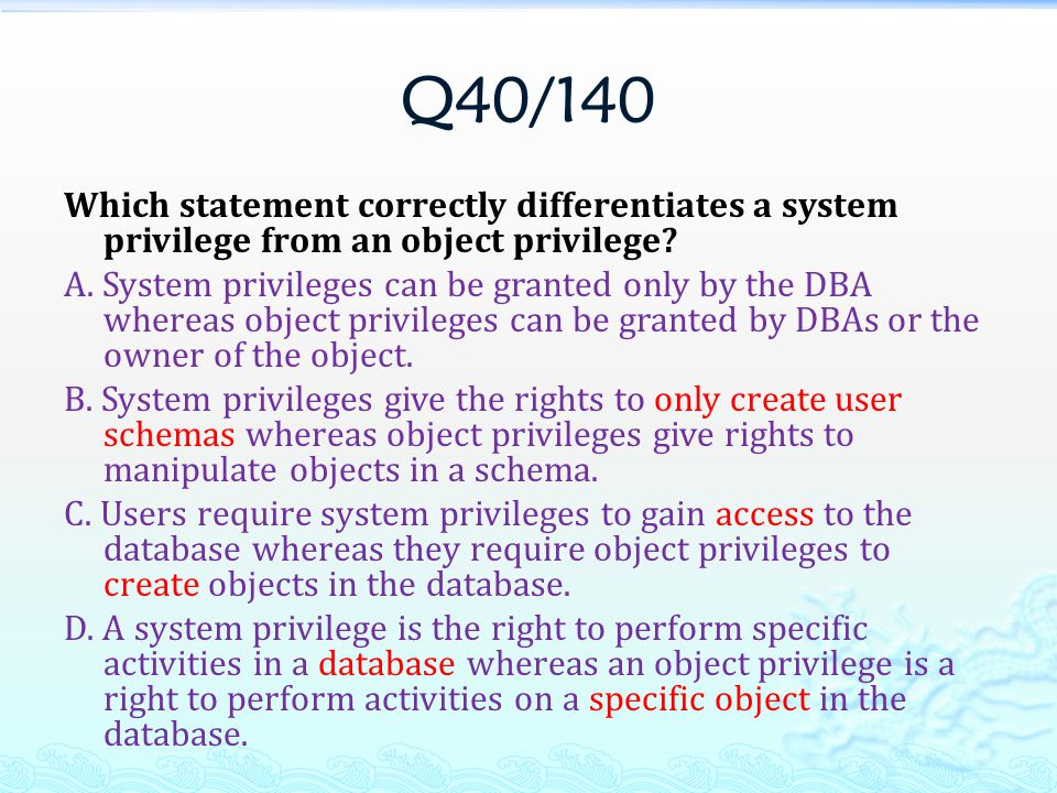 Q40/140 Which statement correctly differentiates a system privilege from an object privilege.
